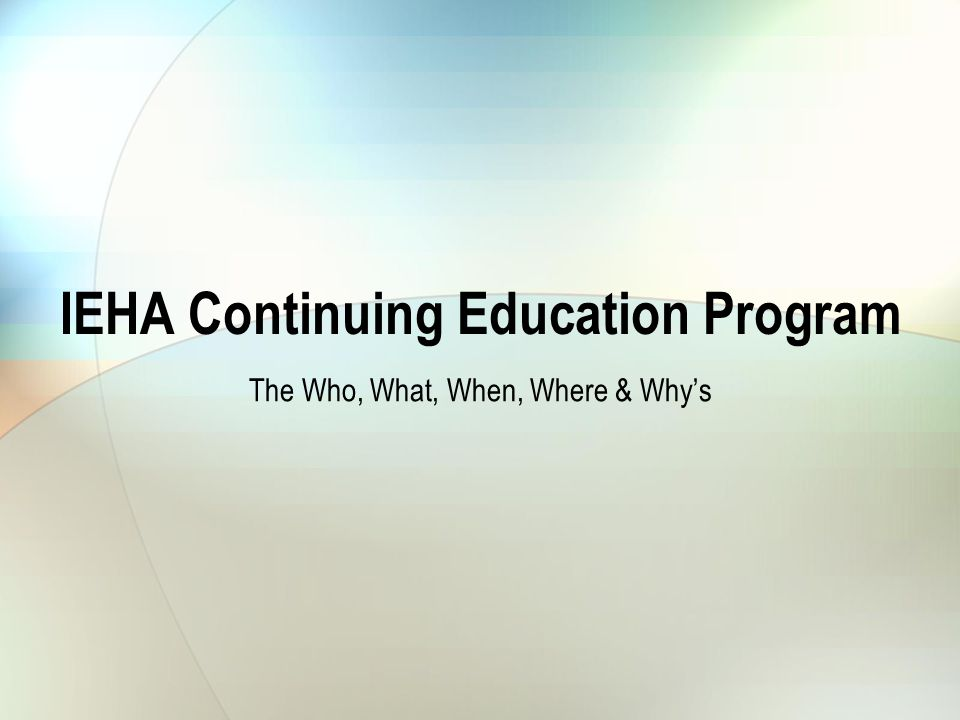 IEHA Continuing Education Program The Who, What, When, Where & Whys