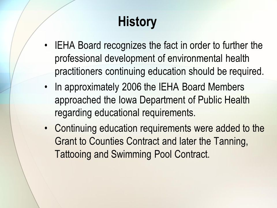History IEHA Board recognizes the fact in order to further the professional development of environmental health practitioners continuing education should be required.