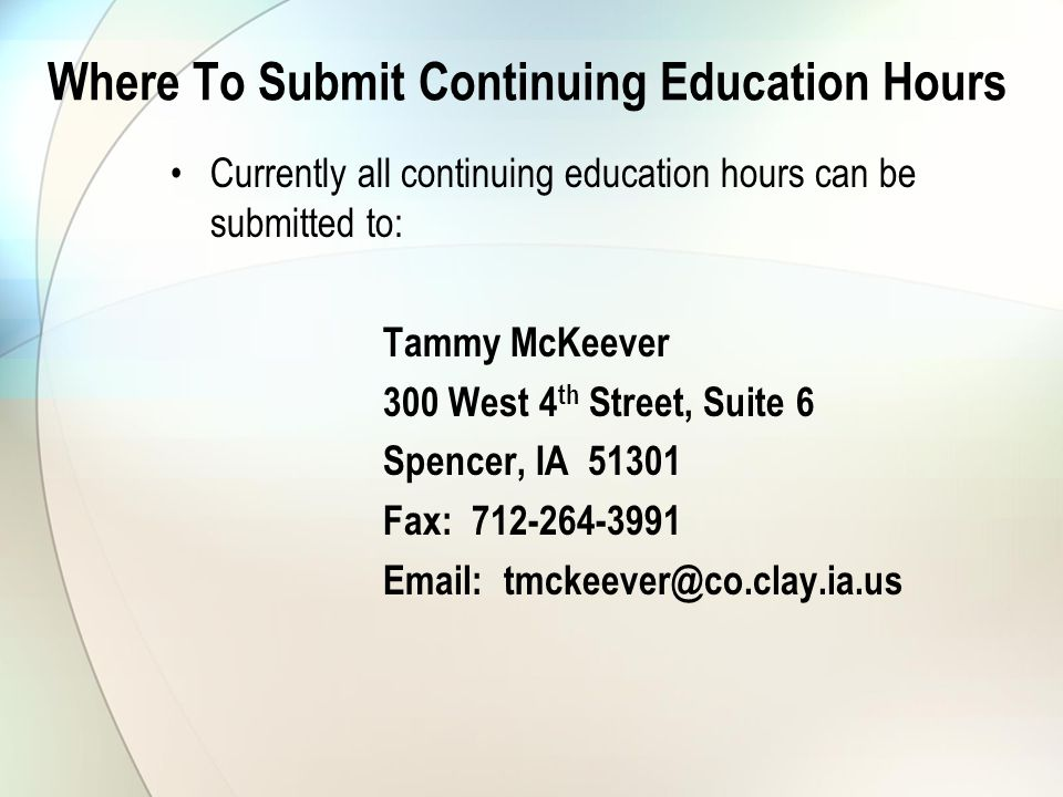 Where To Submit Continuing Education Hours Currently all continuing education hours can be submitted to: Tammy McKeever 300 West 4 th Street, Suite 6 Spencer, IA 51301 Fax: 712-264-3991 Email: tmckeever@co.clay.ia.us