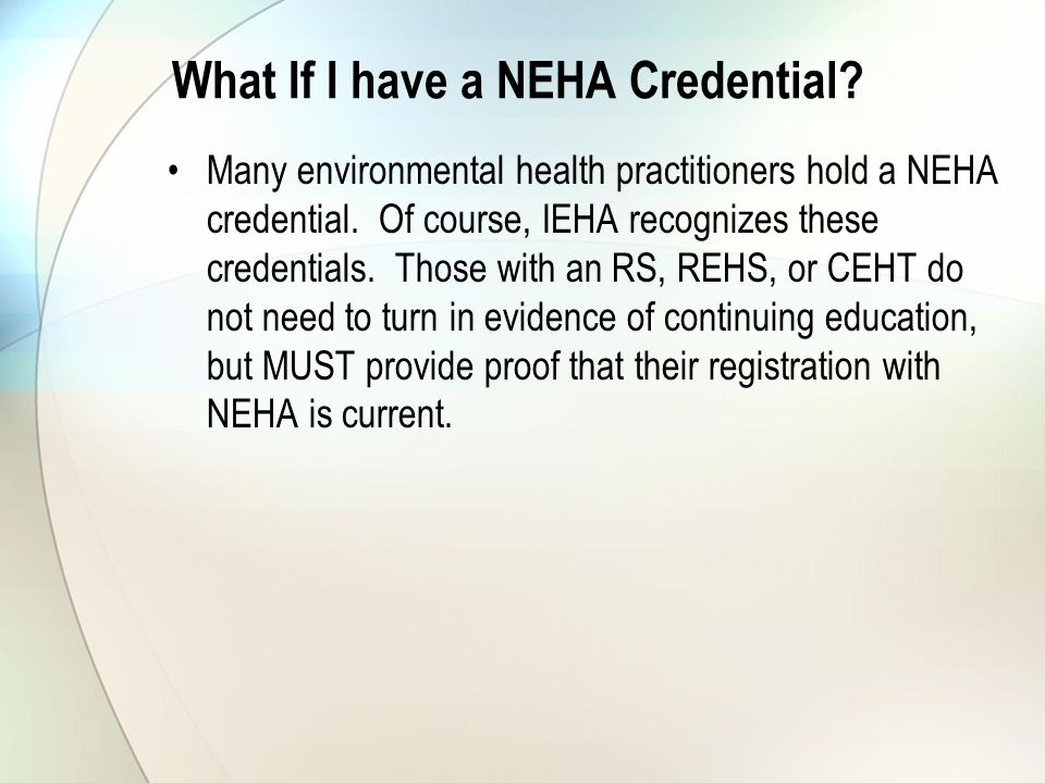 What If I have a NEHA Credential. Many environmental health practitioners hold a NEHA credential.