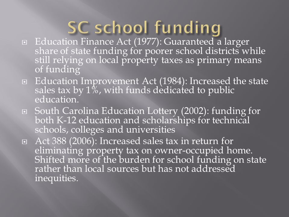 Education Finance Act (1977): Guaranteed a larger share of state funding for poorer school districts while still relying on local property taxes as primary means of funding Education Improvement Act (1984): Increased the state sales tax by 1%, with funds dedicated to public education.
