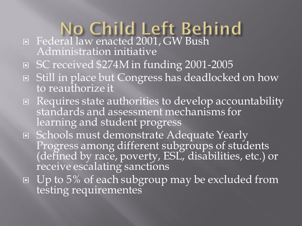 Federal law enacted 2001, GW Bush Administration initiative SC received $274M in funding Still in place but Congress has deadlocked on how to reauthorize it Requires state authorities to develop accountability standards and assessment mechanisms for learning and student progress Schools must demonstrate Adequate Yearly Progress among different subgroups of students (defined by race, poverty, ESL, disabilities, etc.) or receive escalating sanctions Up to 5% of each subgroup may be excluded from testing requirementes