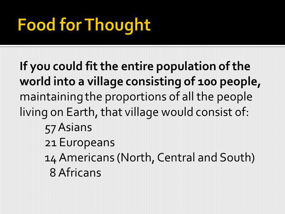 If you could fit the entire population of the world into a village consisting of 100 people, maintaining the proportions of all the people living on Earth, that village would consist of: 57 Asians 21 Europeans 14 Americans (North, Central and South) 8 Africans