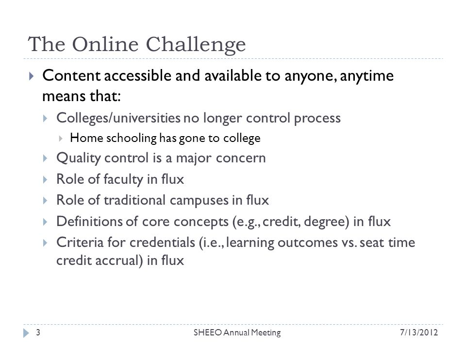 The Online Challenge Content accessible and available to anyone, anytime means that: Colleges/universities no longer control process Home schooling has gone to college Quality control is a major concern Role of faculty in flux Role of traditional campuses in flux Definitions of core concepts (e.g., credit, degree) in flux Criteria for credentials (i.e., learning outcomes vs.