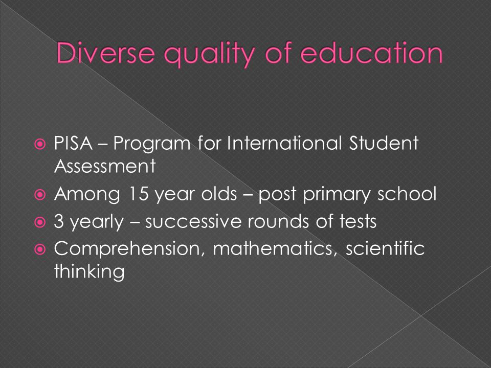 PISA – Program for International Student Assessment Among 15 year olds – post primary school 3 yearly – successive rounds of tests Comprehension, mathematics, scientific thinking