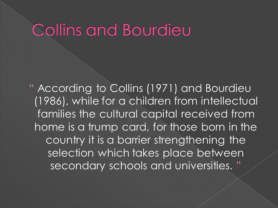 According to Collins (1971) and Bourdieu (1986), while for a children from intellectual families the cultural capital received from home is a trump ca