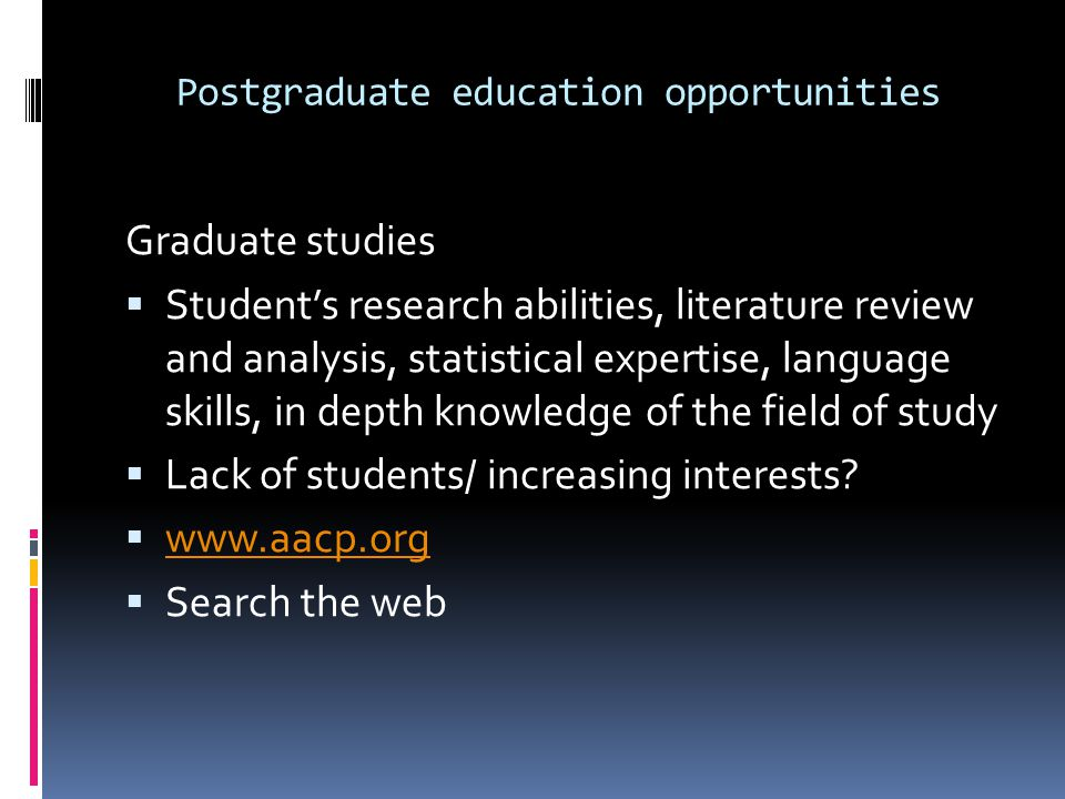 Postgraduate education opportunities Graduate studies Students research abilities, literature review and analysis, statistical expertise, language skills, in depth knowledge of the field of study Lack of students/ increasing interests.