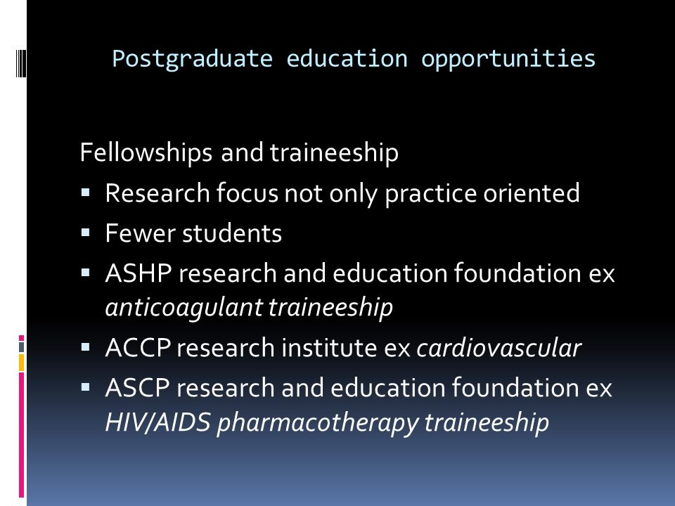 Postgraduate education opportunities Fellowships and traineeship Research focus not only practice oriented Fewer students ASHP research and education foundation ex anticoagulant traineeship ACCP research institute ex cardiovascular ASCP research and education foundation ex HIV/AIDS pharmacotherapy traineeship