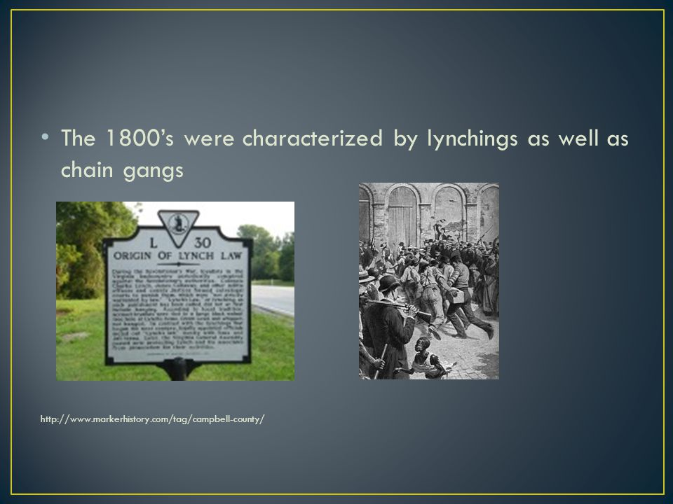 The 1800s were characterized by lynchings as well as chain gangs http://www.markerhistory.com/tag/campbell-county/