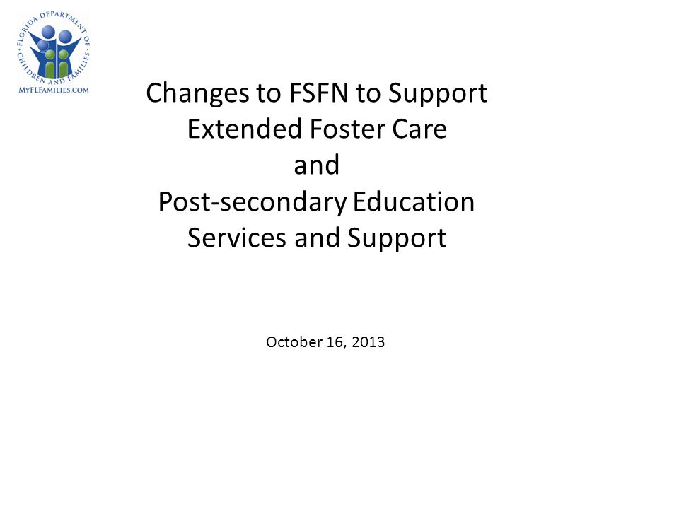 Changes to FSFN to Support Extended Foster Care and Post-secondary Education Services and Support October 16, 2013