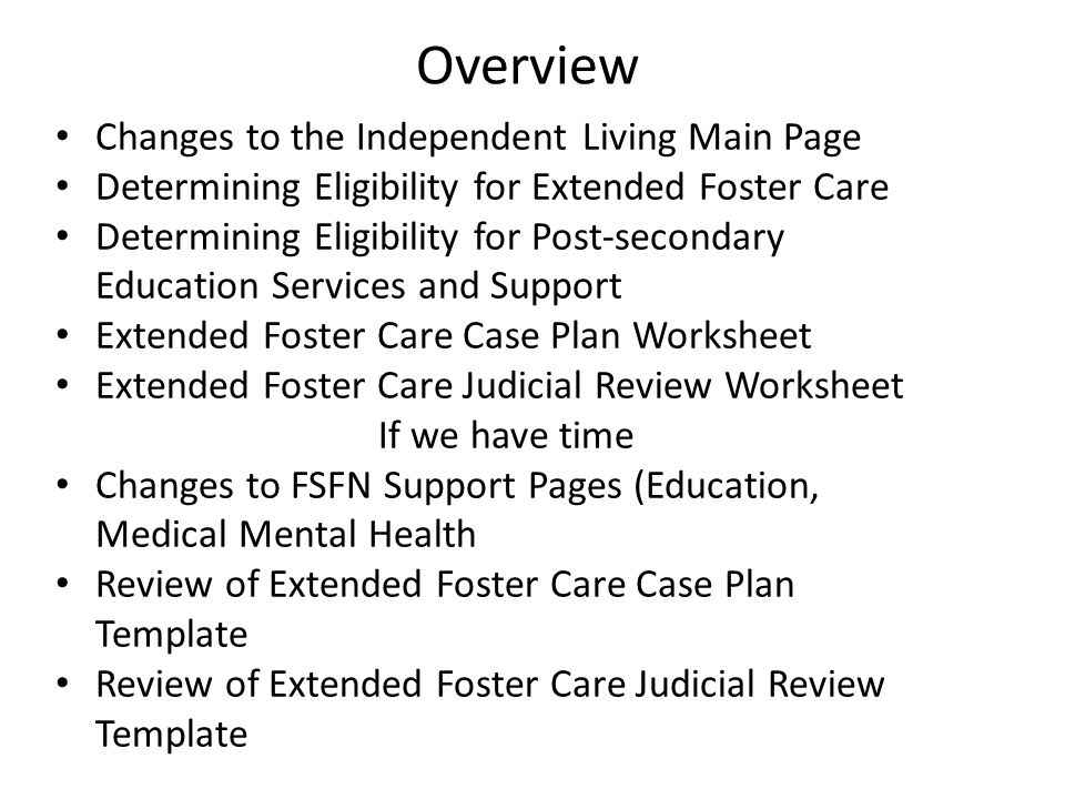 Overview Changes to the Independent Living Main Page Determining Eligibility for Extended Foster Care Determining Eligibility for Post-secondary Education Services and Support Extended Foster Care Case Plan Worksheet Extended Foster Care Judicial Review Worksheet If we have time Changes to FSFN Support Pages (Education, Medical Mental Health Review of Extended Foster Care Case Plan Template Review of Extended Foster Care Judicial Review Template