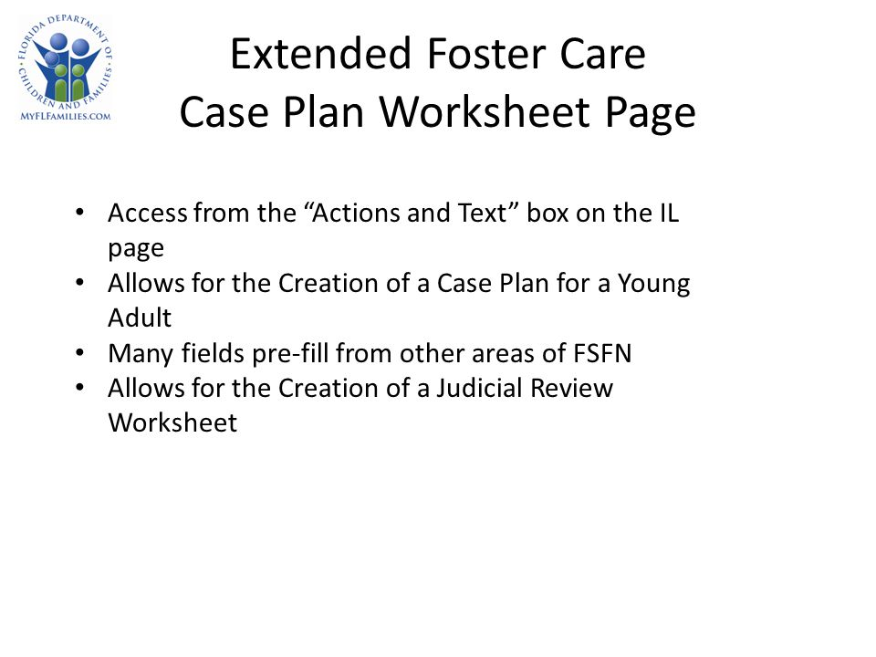 Extended Foster Care Case Plan Worksheet Page Access from the Actions and Text box on the IL page Allows for the Creation of a Case Plan for a Young Adult Many fields pre-fill from other areas of FSFN Allows for the Creation of a Judicial Review Worksheet