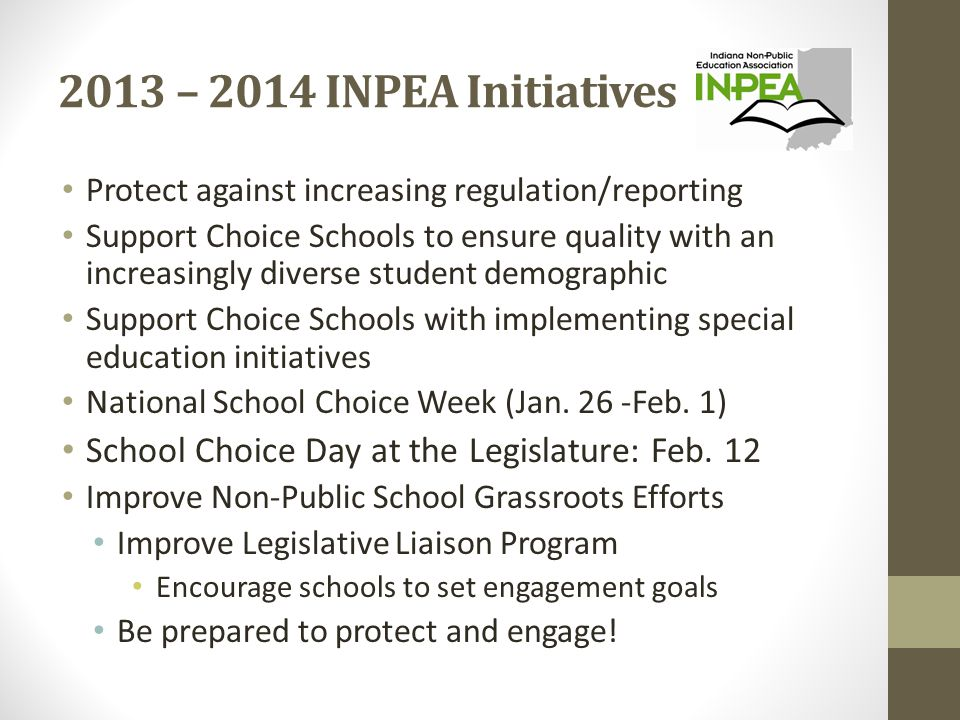 2013 – 2014 INPEA Initiatives Protect against increasing regulation/reporting Support Choice Schools to ensure quality with an increasingly diverse student demographic Support Choice Schools with implementing special education initiatives National School Choice Week (Jan.