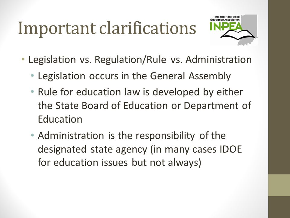 Important clarifications Legislation vs. Regulation/Rule vs. Administration Legislation occurs in the General Assembly Rule for education law is devel