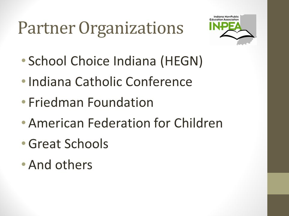 Partner Organizations School Choice Indiana (HEGN) Indiana Catholic Conference Friedman Foundation American Federation for Children Great Schools And others