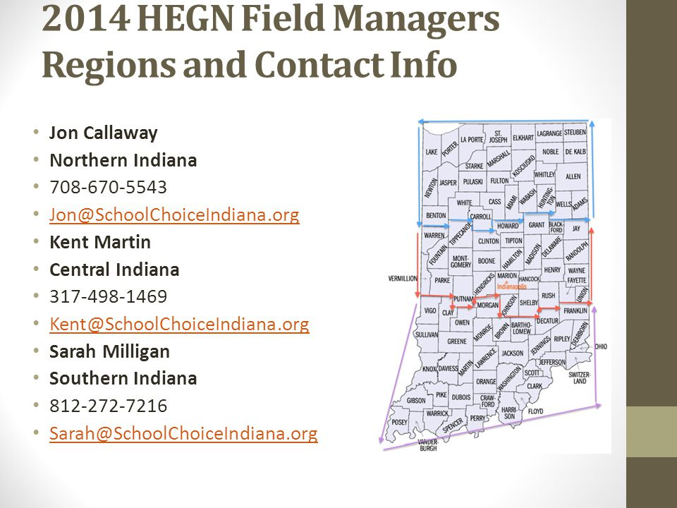 2014 HEGN Field Managers Regions and Contact Info Jon Callaway Northern Indiana 708-670-5543 Jon@SchoolChoiceIndiana.org Kent Martin Central Indiana 317-498-1469 Kent@SchoolChoiceIndiana.org Sarah Milligan Southern Indiana 812-272-7216 Sarah@SchoolChoiceIndiana.org