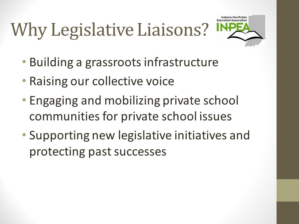 Why Legislative Liaisons? Building a grassroots infrastructure Raising our collective voice Engaging and mobilizing private school communities for pri