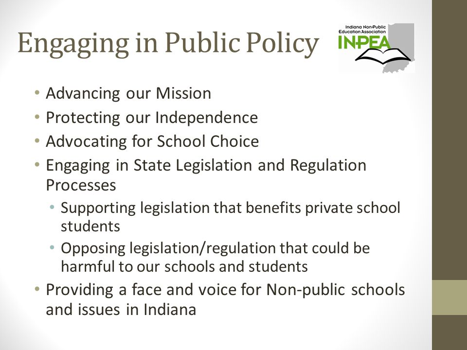 Engaging in Public Policy Advancing our Mission Protecting our Independence Advocating for School Choice Engaging in State Legislation and Regulation Processes Supporting legislation that benefits private school students Opposing legislation/regulation that could be harmful to our schools and students Providing a face and voice for Non-public schools and issues in Indiana