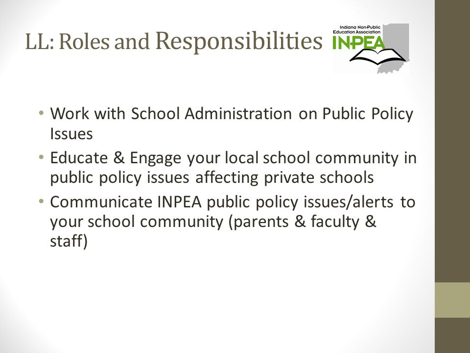 LL: Roles and Responsibilities Work with School Administration on Public Policy Issues Educate & Engage your local school community in public policy issues affecting private schools Communicate INPEA public policy issues/alerts to your school community (parents & faculty & staff)