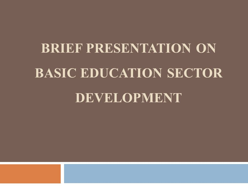BRIEF PRESENTATION ON BASIC EDUCATION SECTOR DEVELOPMENT