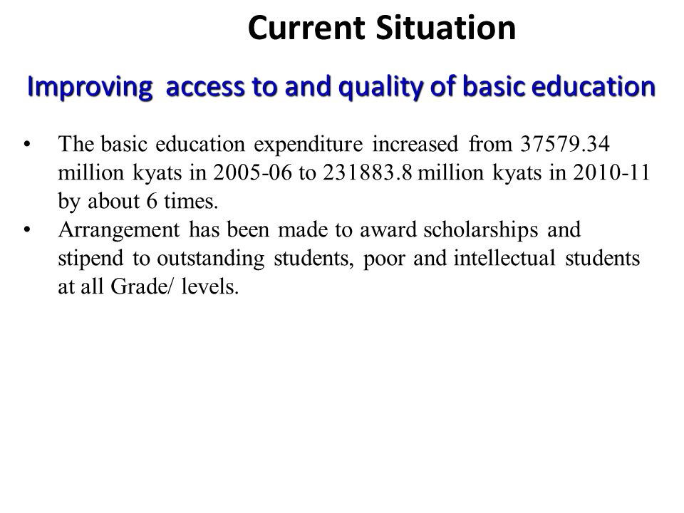 Improving access to and quality of basic education The basic education expenditure increased from million kyats in to million kyats in by about 6 times.
