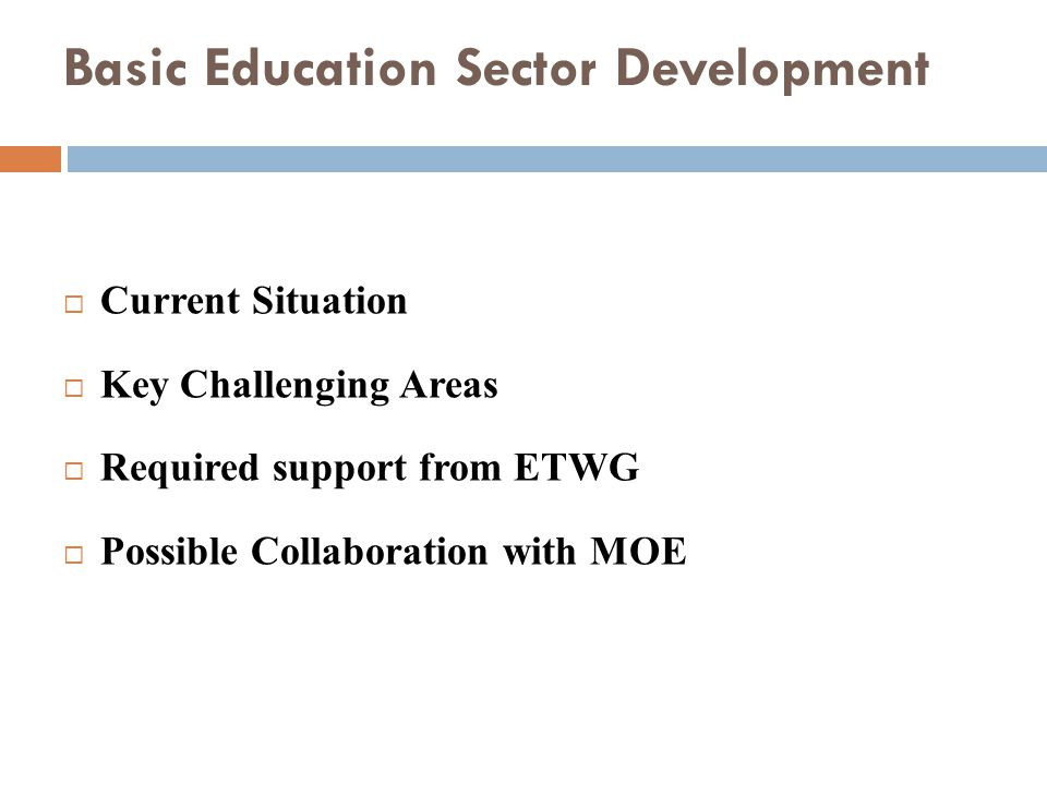 Basic Education Sector Development Current Situation Key Challenging Areas Required support from ETWG Possible Collaboration with MOE