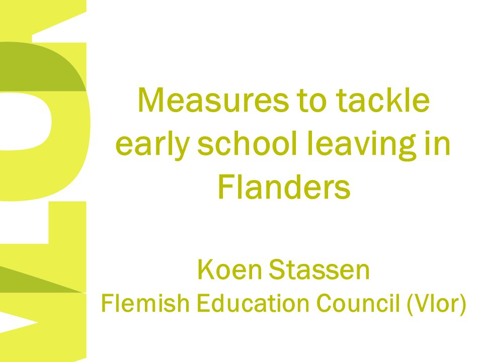 Measures to tackle early school leaving in Flanders Koen Stassen Flemish Education Council (Vlor)