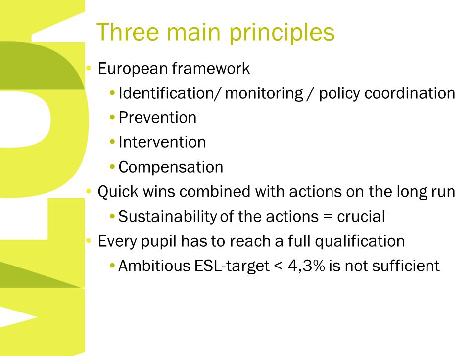 Three main principles European framework Identification/ monitoring / policy coordination Prevention Intervention Compensation Quick wins combined with actions on the long run Sustainability of the actions = crucial Every pupil has to reach a full qualification Ambitious ESL-target < 4,3% is not sufficient
