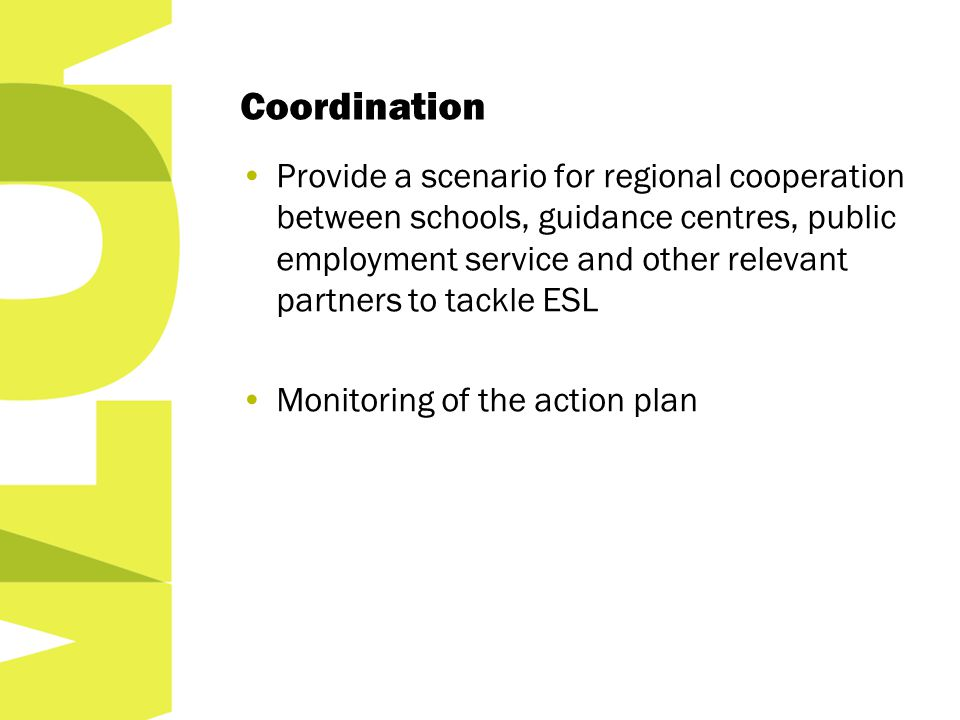 Coordination Provide a scenario for regional cooperation between schools, guidance centres, public employment service and other relevant partners to tackle ESL Monitoring of the action plan