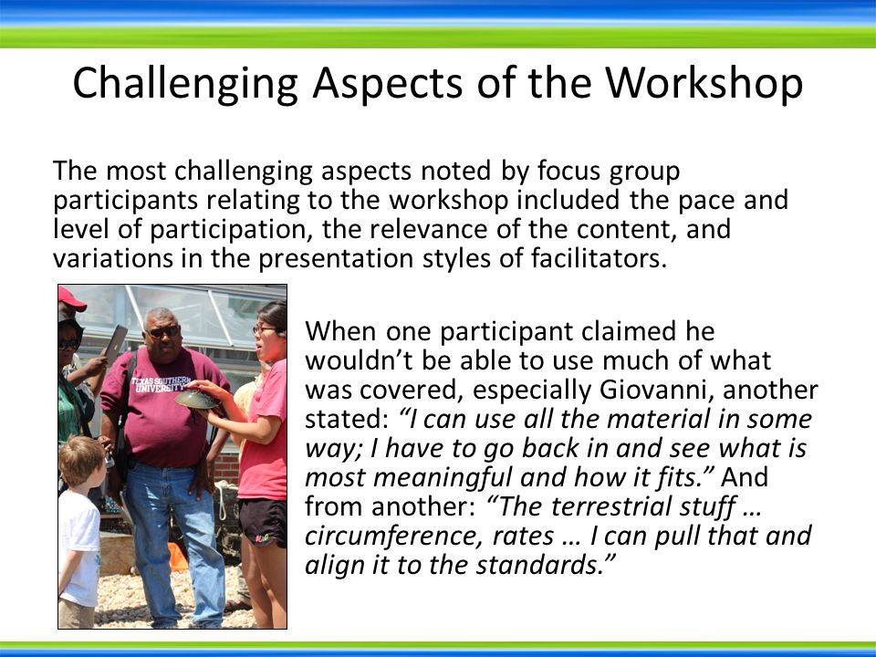 Challenging Aspects of the Workshop The most challenging aspects noted by focus group participants relating to the workshop included the pace and level of participation, the relevance of the content, and variations in the presentation styles of facilitators.