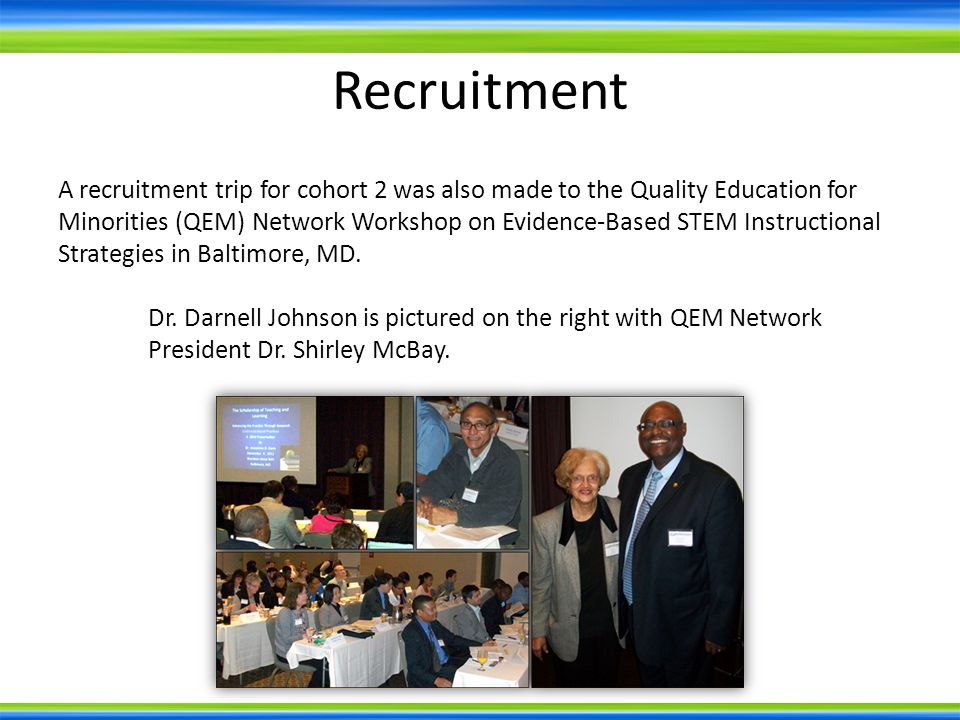 A recruitment trip for cohort 2 was also made to the Quality Education for Minorities (QEM) Network Workshop on Evidence-Based STEM Instructional Strategies in Baltimore, MD.