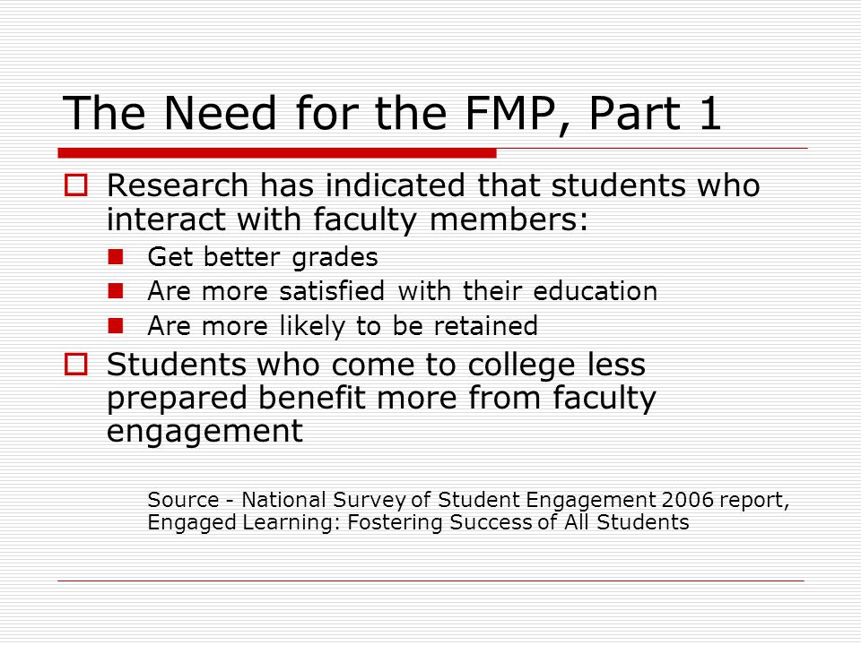 The Need for the FMP, Part 1 Research has indicated that students who interact with faculty members: Get better grades Are more satisfied with their education Are more likely to be retained Students who come to college less prepared benefit more from faculty engagement Source - National Survey of Student Engagement 2006 report, Engaged Learning: Fostering Success of All Students