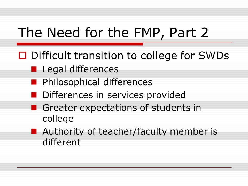 The Need for the FMP, Part 2 Difficult transition to college for SWDs Legal differences Philosophical differences Differences in services provided Greater expectations of students in college Authority of teacher/faculty member is different