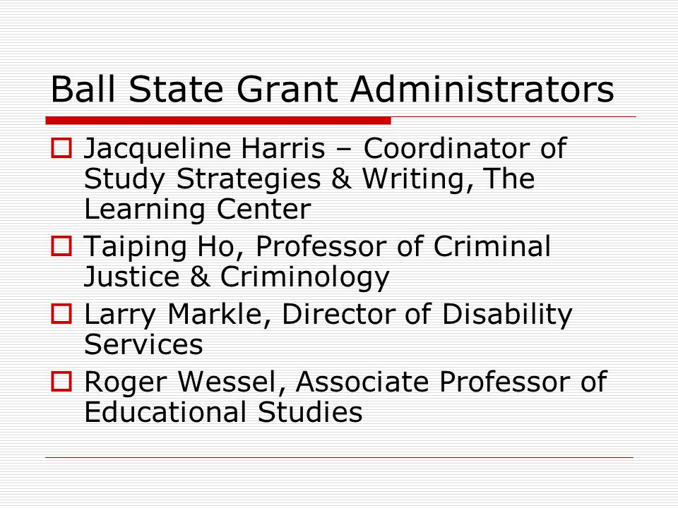 Ball State Grant Administrators Jacqueline Harris – Coordinator of Study Strategies & Writing, The Learning Center Taiping Ho, Professor of Criminal Justice & Criminology Larry Markle, Director of Disability Services Roger Wessel, Associate Professor of Educational Studies