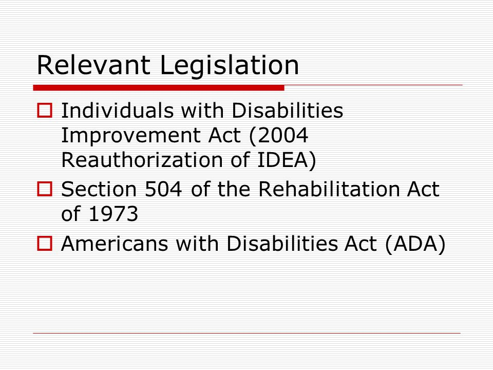 Relevant Legislation Individuals with Disabilities Improvement Act (2004 Reauthorization of IDEA) Section 504 of the Rehabilitation Act of 1973 Americans with Disabilities Act (ADA)
