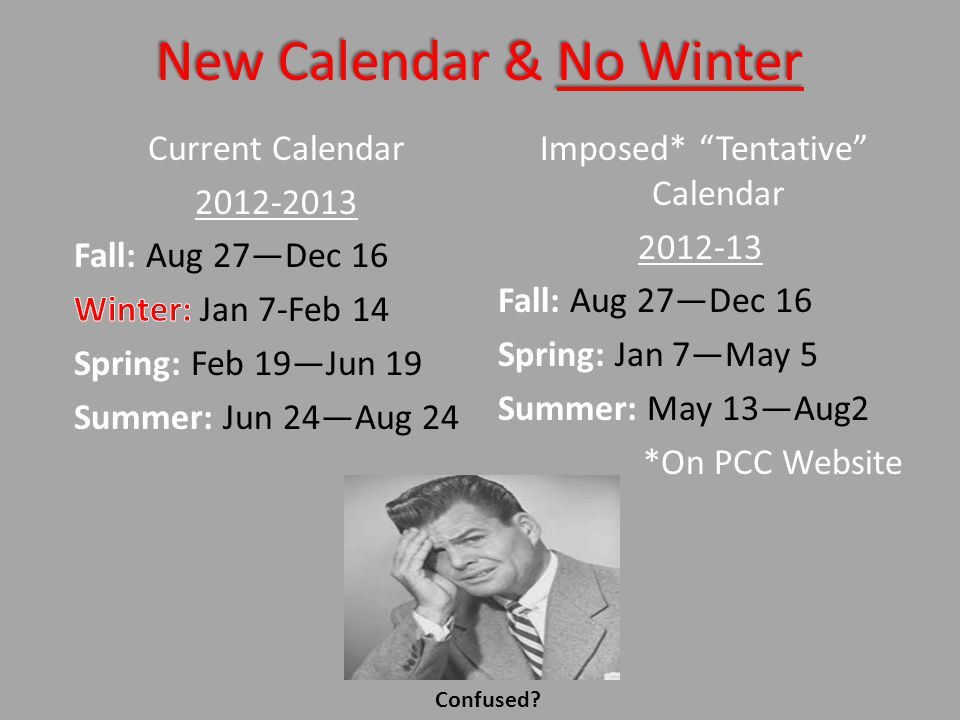 New Calendar & No Winter Imposed* Tentative Calendar Fall: Aug 27Dec 16 Spring: Jan 7May 5 Summer: May 13Aug2 *On PCC Website Confused