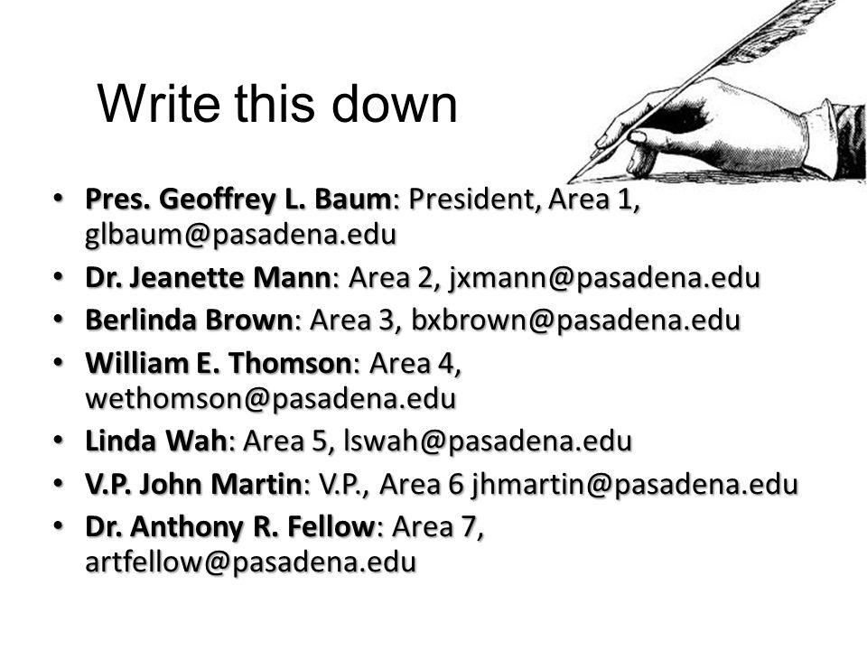 Write this down Pres. Geoffrey L. Baum: President, Area 1, glbaum@pasadena.edu Pres.