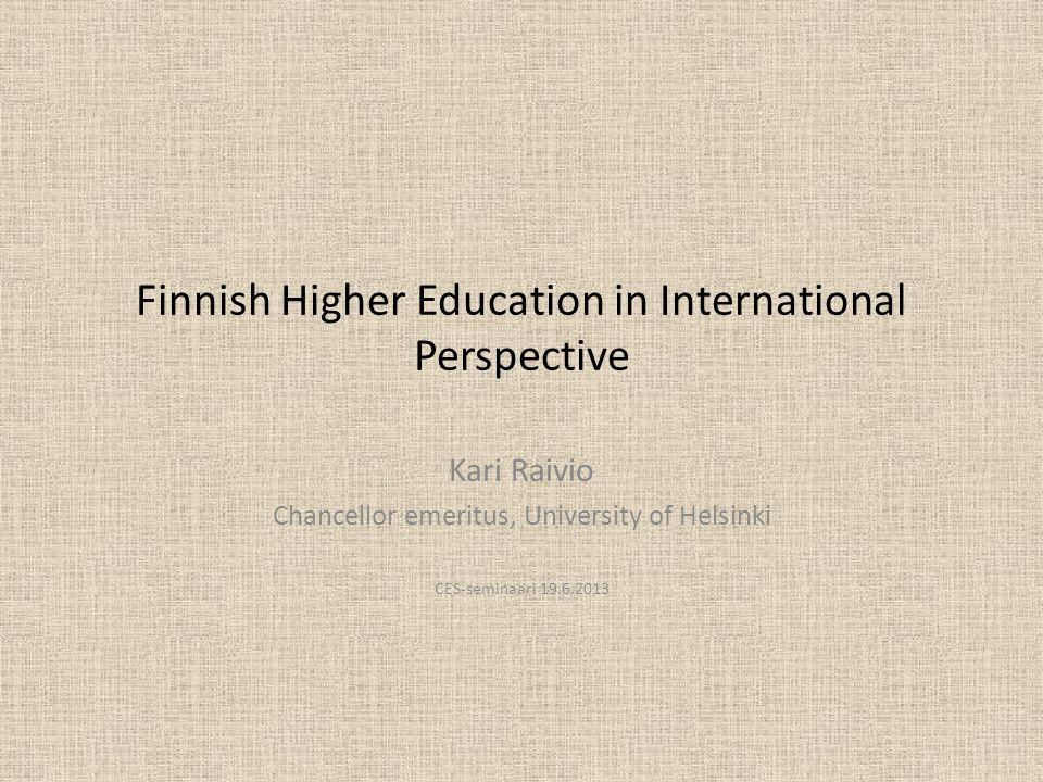 Finnish Higher Education in International Perspective Kari Raivio Chancellor emeritus, University of Helsinki CES-seminaari 19.6.2013