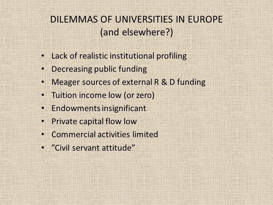 DILEMMAS OF UNIVERSITIES IN EUROPE (and elsewhere?) Lack of realistic institutional profiling Decreasing public funding Meager sources of external R &