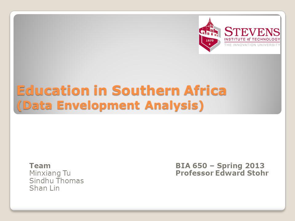 Education in Southern Africa (Data Envelopment Analysis) Team BIA 650 – Spring 2013 Minxiang TuProfessor Edward Stohr Sindhu Thomas Shan Lin