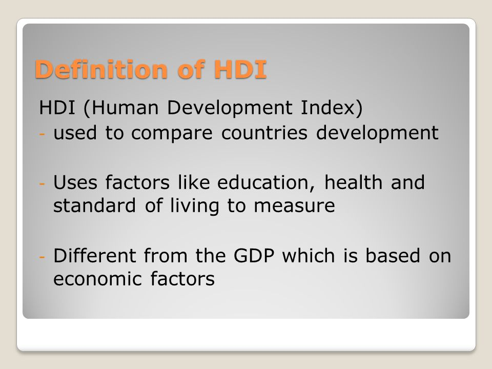 Definition of HDI HDI (Human Development Index) - used to compare countries development - Uses factors like education, health and standard of living to measure - Different from the GDP which is based on economic factors