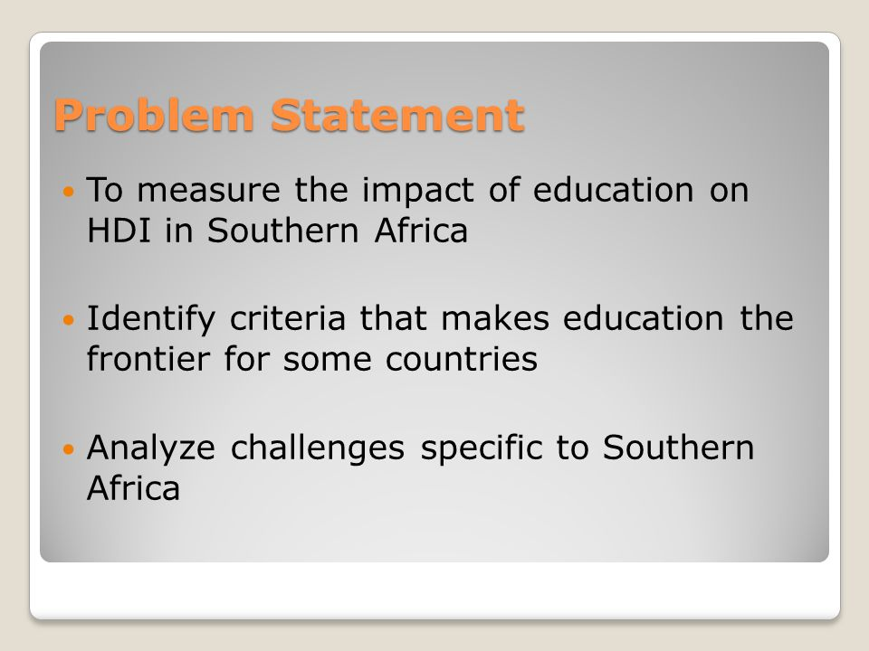 Problem Statement To measure the impact of education on HDI in Southern Africa Identify criteria that makes education the frontier for some countries Analyze challenges specific to Southern Africa