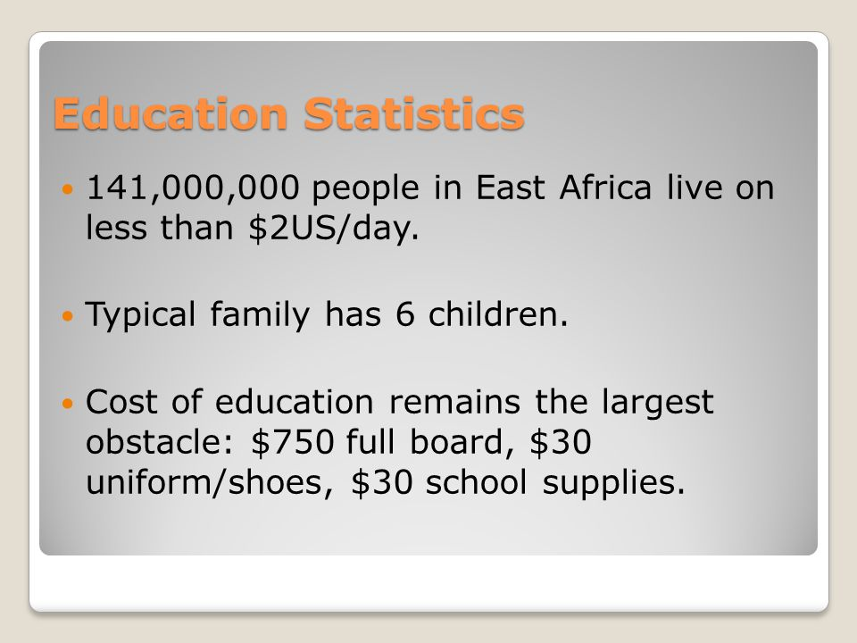 Education Statistics 141,000,000 people in East Africa live on less than $2US/day.