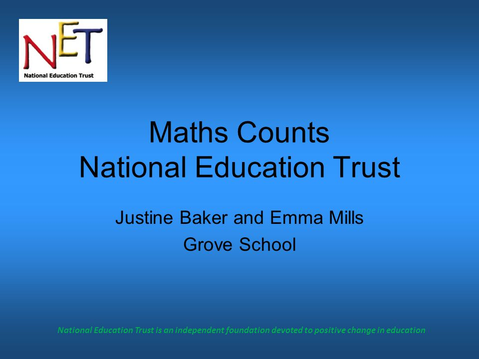 National Education Trust is an independent foundation devoted to positive change in education Maths Counts National Education Trust Justine Baker and Emma Mills Grove School