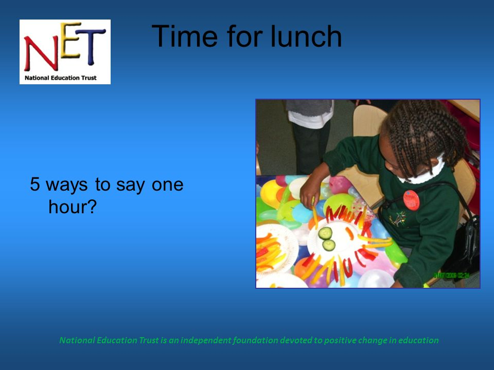 National Education Trust is an independent foundation devoted to positive change in education Time for lunch 5 ways to say one hour?