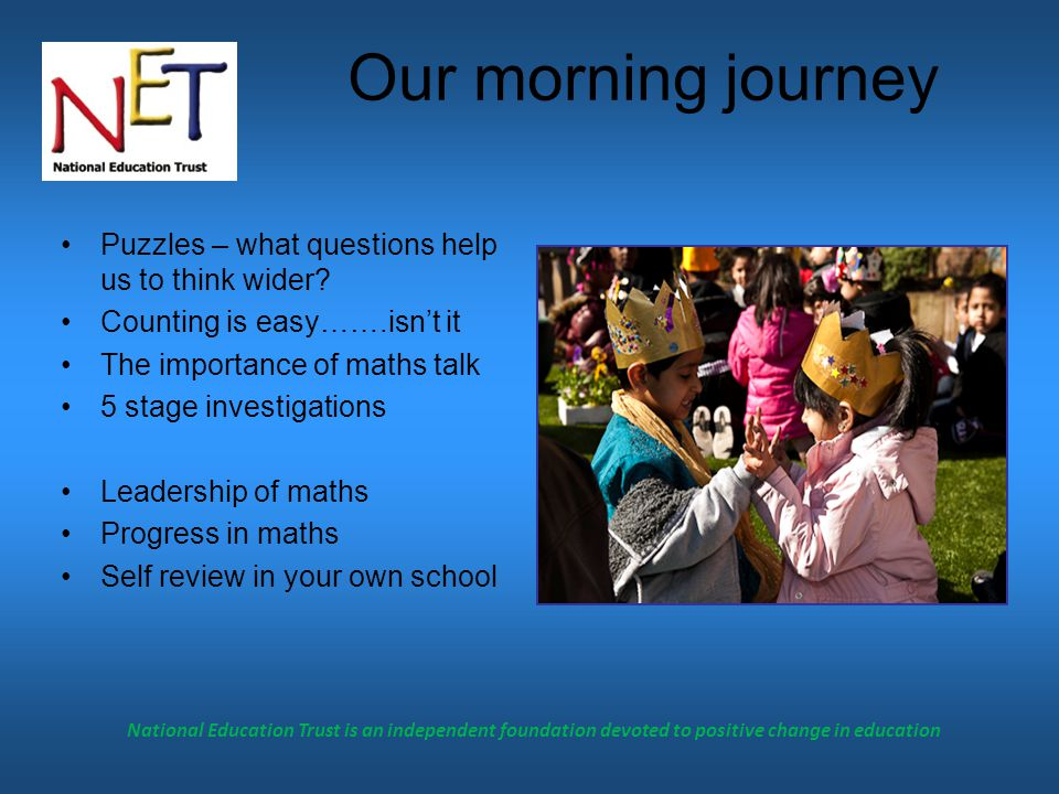 National Education Trust is an independent foundation devoted to positive change in education Our morning journey Puzzles – what questions help us to think wider.