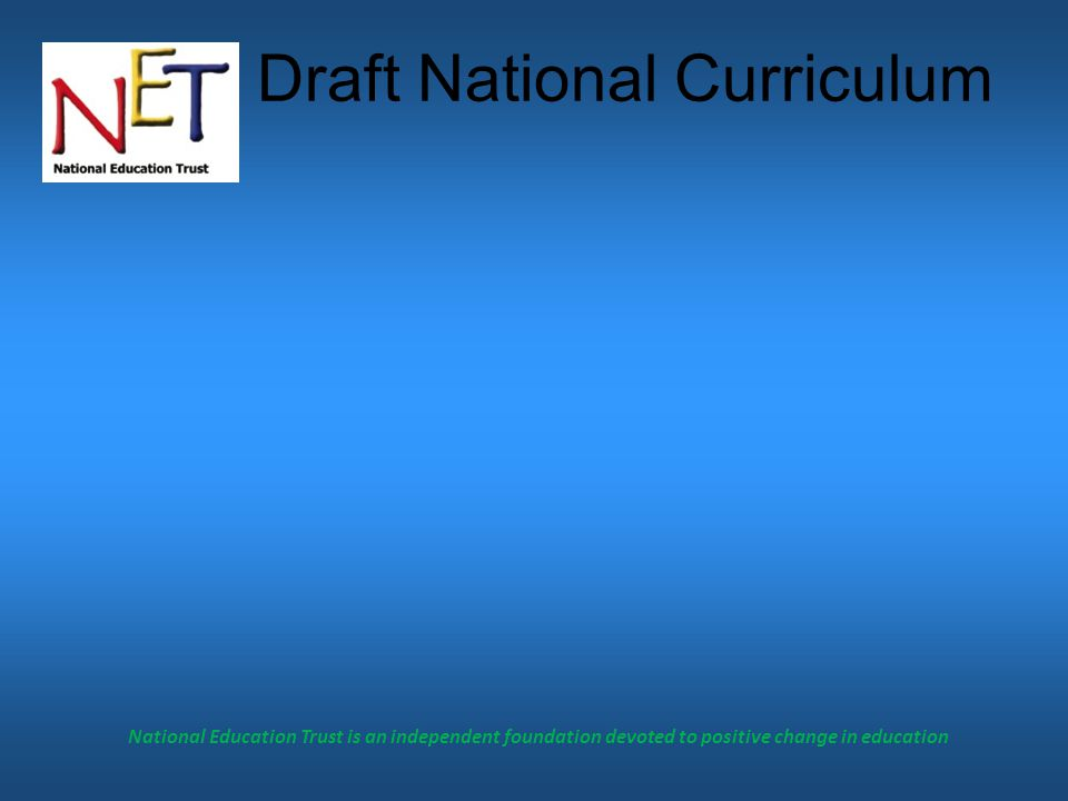 National Education Trust is an independent foundation devoted to positive change in education Draft National Curriculum