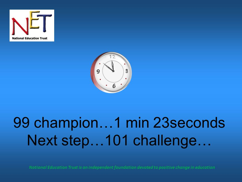 National Education Trust is an independent foundation devoted to positive change in education 99 champion…1 min 23seconds Next step…101 challenge…