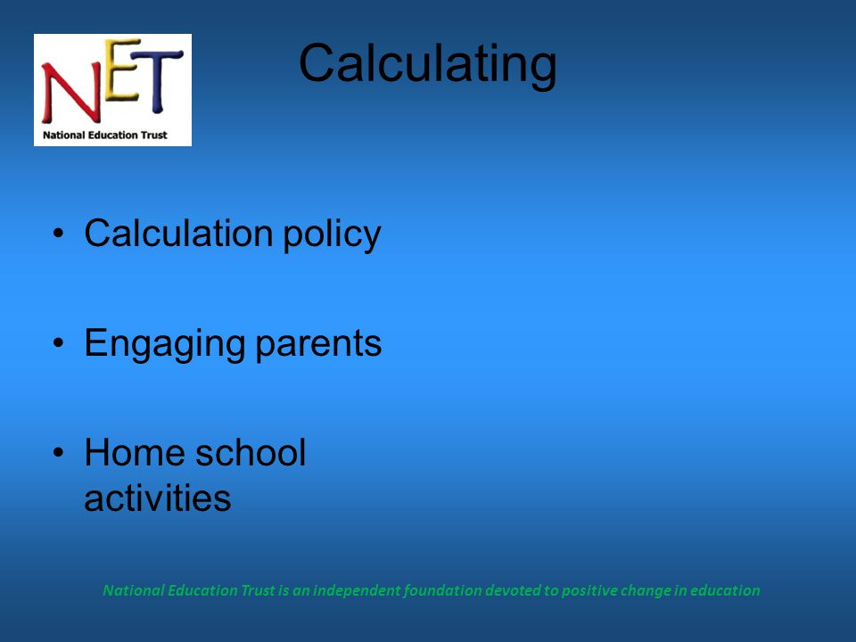 National Education Trust is an independent foundation devoted to positive change in education Calculating Calculation policy Engaging parents Home school activities