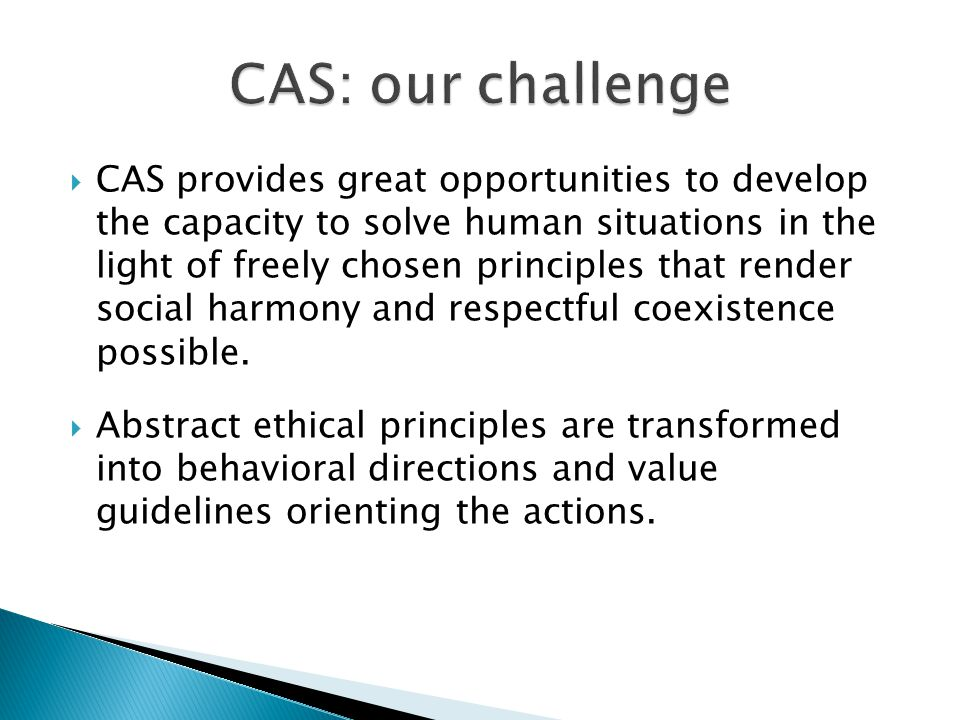 CAS provides great opportunities to develop the capacity to solve human situations in the light of freely chosen principles that render social harmony and respectful coexistence possible.